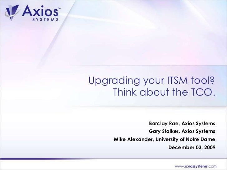 Upgrading your ITSM tool? Think about the TCO. Barclay Rae, Axios Systems Gary Stalker, Axios Systems Mike Alexander, Univ...