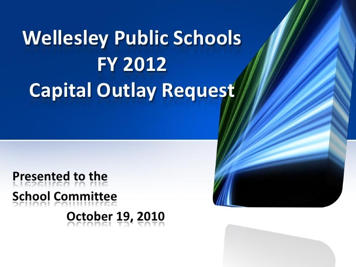 Wellesley Public Schools          FY 2012  Capital Outlay Request   Presented to the School Committee          October 19,...