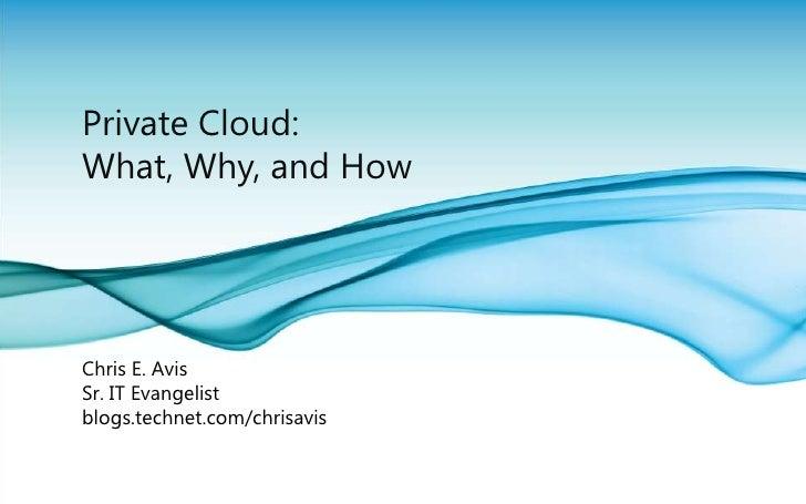 Private Cloud: What, Why, and How<br />Chris E. Avis<br />Sr. IT Evangelist<br />blogs.technet.com/chrisavis<br />