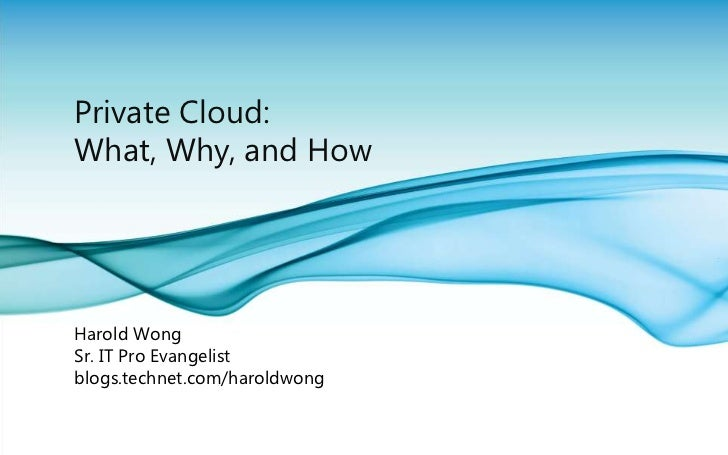 Private Cloud: What, Why, and How<br />Harold Wong<br />Sr. IT Pro Evangelist<br />blogs.technet.com/haroldwong<br />