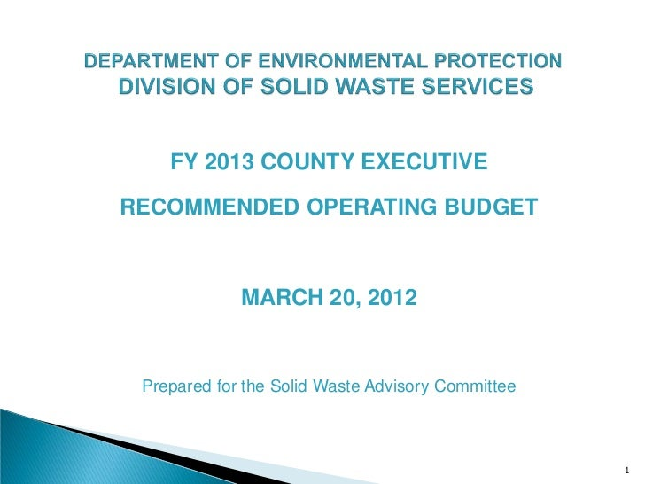 FY 2013 COUNTY EXECUTIVERECOMMENDED OPERATING BUDGET             MARCH 20, 2012 Prepared for the Solid Waste Advisory Comm...