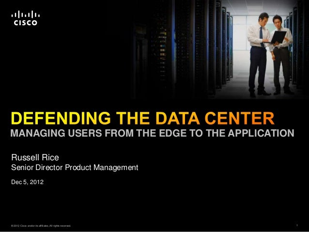 MANAGING USERS FROM THE EDGE TO THE APPLICATIONRussell RiceSenior Director Product ManagementDec 5, 2012© 2012 Cisco and/o...