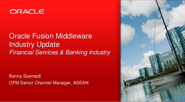 Oracle Fusion MiddlewareIndustry UpdateFinancial Services & Banking IndustryBenny SoemadiOFM Senior Channel Manager, ASEAN...