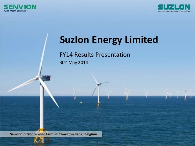 www.suzlon.com Senvion offshore wind farm in Thornton Bank, Belgium Suzlon Energy Limited FY14 Results Presentation 30th M...