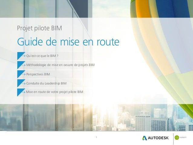 suivant1 Projet pilote BIM Guide de mise en route Méthodologie de mise en oeuvre de projets BIM Perspectives BIM Conduite...