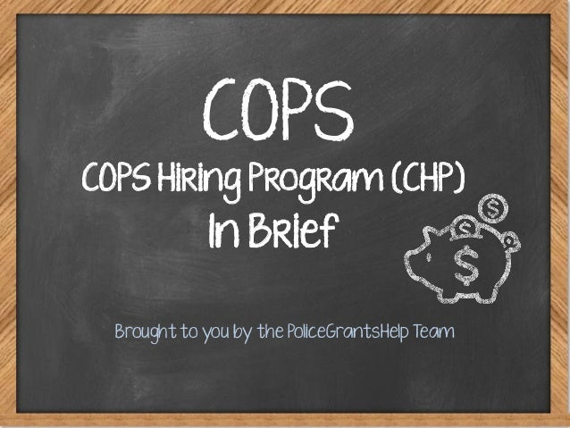 COPS Brought to you by the PoliceGrantsHelp Team COPS Hiring Program (CHP) In Brief