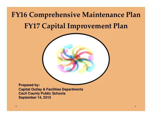 FY16ComprehensiveMaintenancePlan FY17CapitalImprovementPlan Prepared by: Capital Outlay & Facilities Departments Cec...