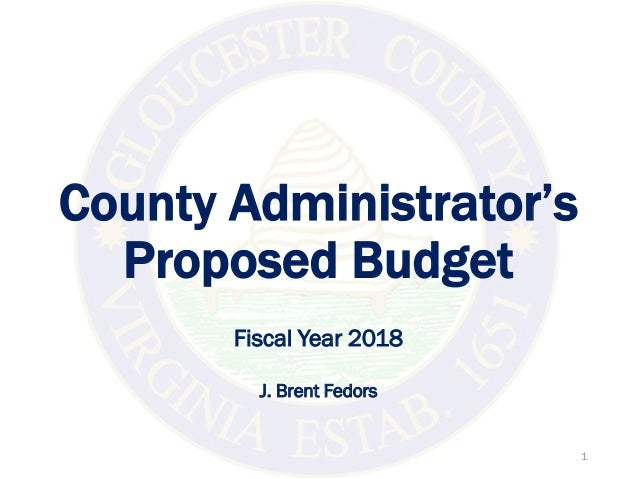 County Administrator's Proposed Budget Fiscal Year 2018 J. Brent Fedors 1