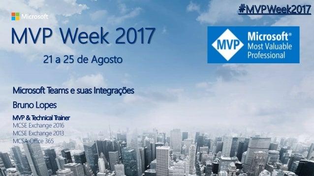 MVP Week 2017 21 a 25 de Agosto Microsoft Teams e suas Integrações Bruno Lopes MVP & Technical Trainer MCSE Exchange 2016 ...