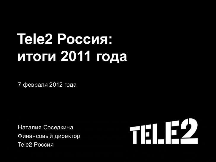 Tele2 Россия:итоги 2011 года7 февраля 2012 годаНаталия СоседкинаФинансовый директорTele2 Россия