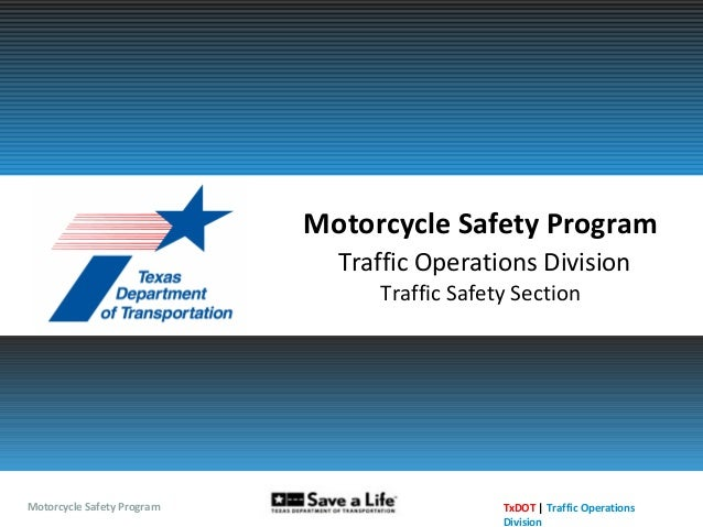 Motorcycle Safety Program TxDOT | Traffic Operations Division Motorcycle Safety Program Traffic Operations Division Traffi...