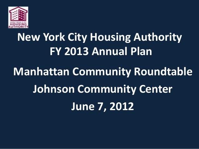 New York City Housing AuthorityFY 2013 Annual PlanManhattan Community RoundtableJohnson Community CenterJune 7, 2012