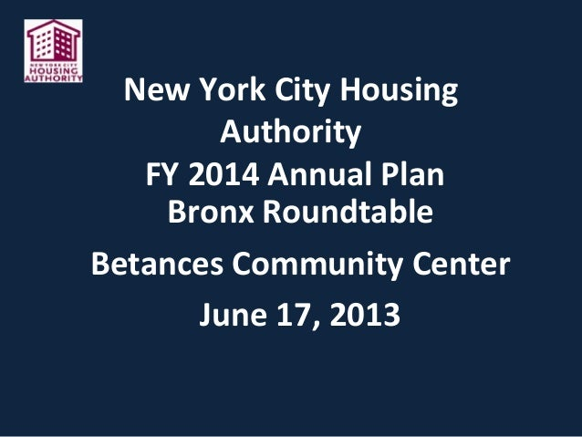 New York City Housing Authority FY 2014 Annual Plan Bronx Roundtable Betances Community Center June 17, 2013