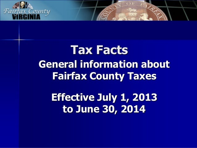 Tax Facts General information about Fairfax County Taxes Effective July 1, 2013 to June 30, 2014