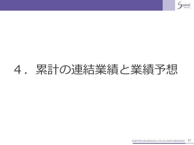 ©SEPTENI HOLDINGS CO.,LTD. ALL RIGHTS RESERVED. 17 4.累計の連結業績と業績予想