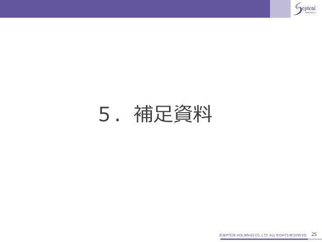 ©SEPTENI HOLDINGS CO.,LTD. ALL RIGHTS RESERVED. 25 5.補足資料