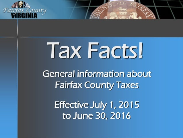 Tax Facts! General information about Fairfax County Taxes Effective July 1, 2015 to June 30, 2016
