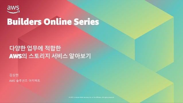 © 2021, Amazon Web Services, Inc. or its affiliates. All rights reserved. Builders Online Series 다양한 업무에 적합한 AWS의 스토리지 서비스...