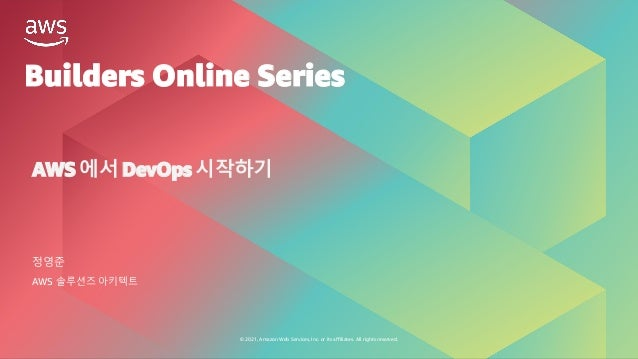 © 2021, Amazon Web Services, Inc. or its affiliates. All rights reserved. Builders Online Series AWS 에서 DevOps 시작하기 정영준 AW...