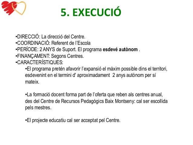 5. EXECUCIÓ  •DIRECCIÓ: La direcció del Centre.  •COORDINACIÓ: Referent de l'Escola  •PERÍODE: 2 ANYS de Suport. El progra...