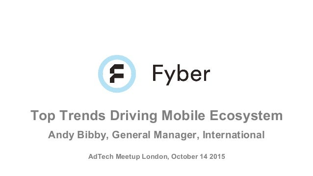 Top Trends Driving Mobile Ecosystem Andy Bibby, General Manager, International AdTech Meetup London, October 14 2015