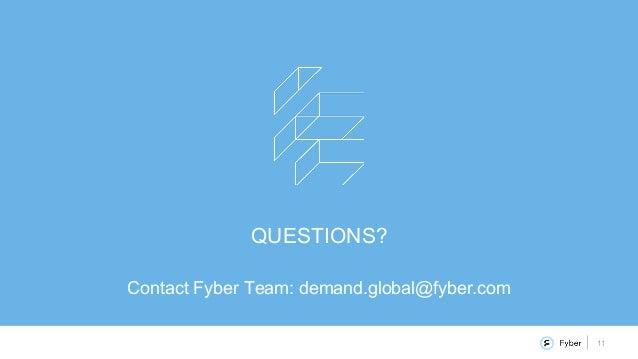 11 QUESTIONS? Contact Fyber Team: demand.global@fyber.com