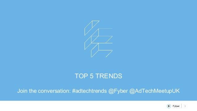 3 TOP 5 TRENDS Join the conversation: #adtechtrends @Fyber @AdTechMeetupUK