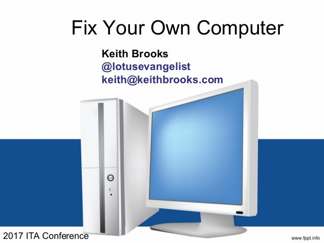 Fix Your Own Computer Keith Brooks @lotusevangelist keith@keithbrooks.com 2017 ITA Conference