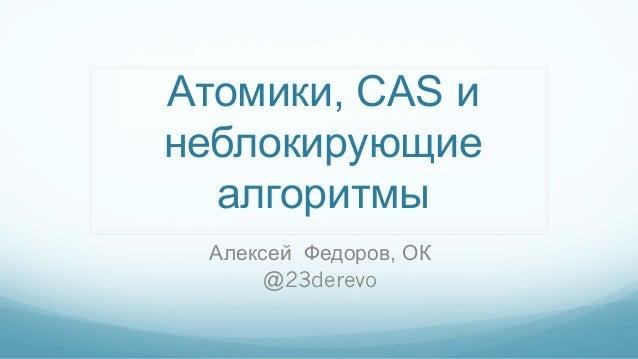 Атомики, CAS и неблокирующие алгоритмы Алексей Федоров, ОК @23derevo