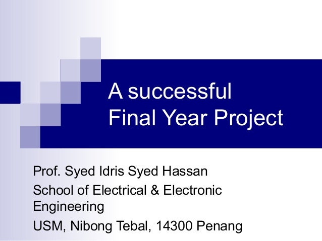 A successful Final Year Project Prof. Syed Idris Syed Hassan School of Electrical & Electronic Engineering USM, Nibong Teb...