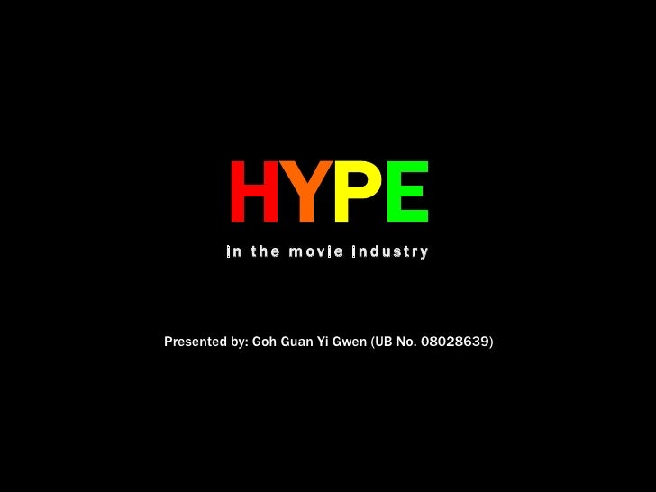 HYPEin the movie industry<br />Presented by: Goh Guan Yi Gwen (UB No. 08028639) <br />