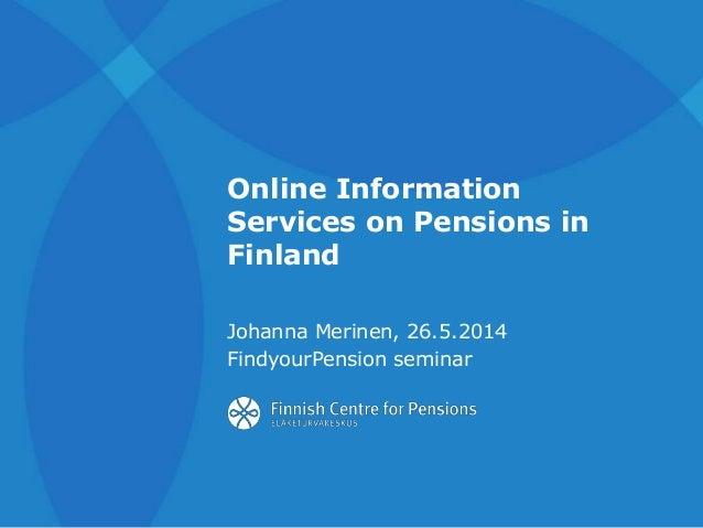 Online Information Services on Pensions in Finland Johanna Merinen, 26.5.2014 FindyourPension seminar