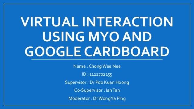 VIRTUAL INTERACTION USING MYO AND GOOGLE CARDBOARD Name : ChongWee Nee ID : 1122702155 Supervisor : Dr Poo Kuan Hoong Co-S...