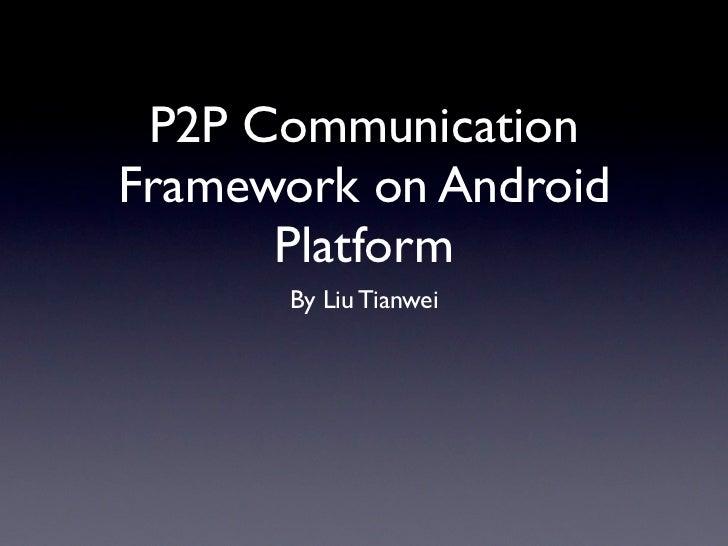 P2P CommunicationFramework on Android      Platform      By Liu Tianwei