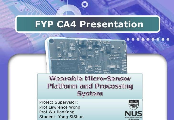 FYP CA4 Presentation<br />Wearable Micro-Sensor Platform and Processing System<br />Project Supervisor:<br />Prof Lawrence...
