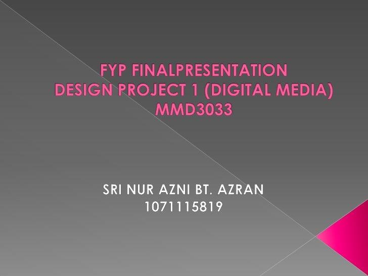 FYP FINALPRESENTATIONDESIGN PROJECT 1 (DIGITAL MEDIA)MMD3033<br />SRI NUR AZNI BT. AZRAN<br />1071115819<br />
