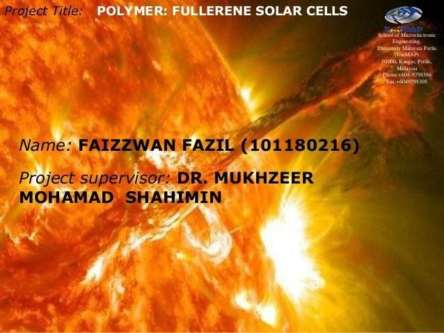 Project Title: POLYMER: FULLERENE SOLAR CELLS Name: FAIZZWAN FAZIL (101180216) Project supervisor: DR. MUKHZEER MOHAMAD SH...