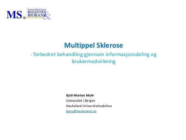 Kjell-Morten Myhr Universitet i Bergen Haukeland Universitetssykehus kjmy@haukeland.no Multippel Sklerose - forbedret beha...