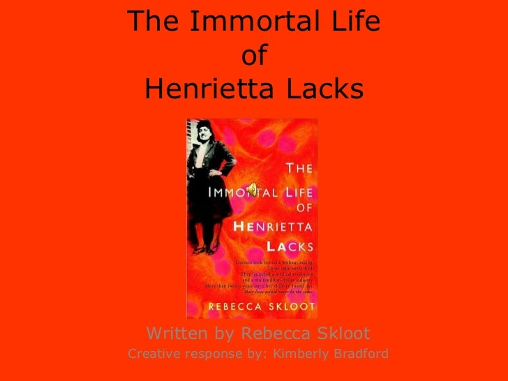 The Immortal Life ofHenrietta Lacks<br />Written by Rebecca Skloot<br />Creative response by: Kimberly Bradford<br />