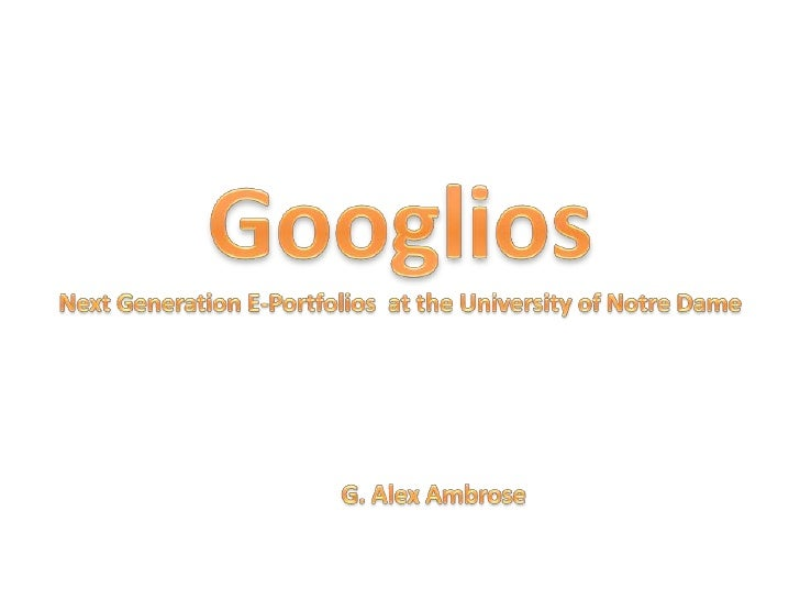 Googlios<br />Next Generation E-Portfolios  at the University of Notre Dame<br />G. Alex Ambrose<br />