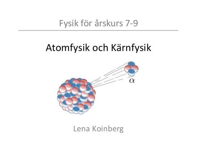Fysik för årskurs 7-9 Atomfysik och Kärnfysik Lena Koinberg