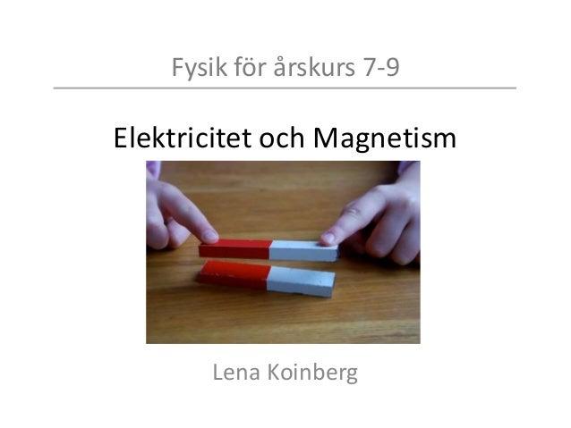 Fysik för årskurs 7-9 Elektricitet och Magnetism Lena Koinberg