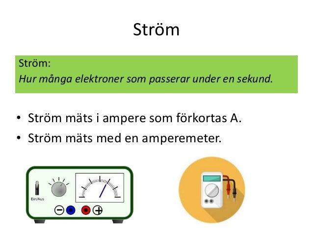 Ström Ström: Hur många elektroner som passerar under en sekund. • Ström mäts i ampere som förkortas A. • Ström mäts med en...