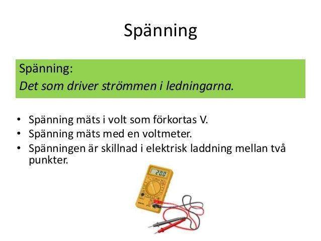 Spänning Spänning: Det som driver strömmen i ledningarna. • Spänning mäts i volt som förkortas V. • Spänning mäts med en v...