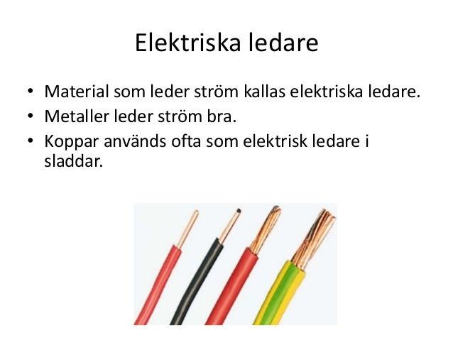 Elektriska ledare • Material som leder ström kallas elektriska ledare. • Metaller leder ström bra. • Koppar används ofta s...