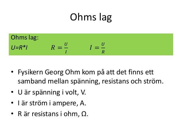 Ohms lag • Fysikern Georg Ohm kom på att det finns ett samband mellan spänning, resistans och ström. • U är spänning i vol...