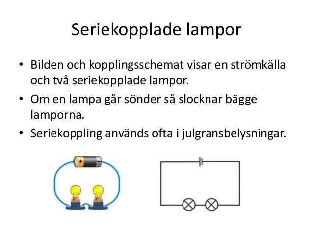 Seriekopplade lampor • Bilden och kopplingsschemat visar en strömkälla och två seriekopplade lampor. • Om en lampa går sön...