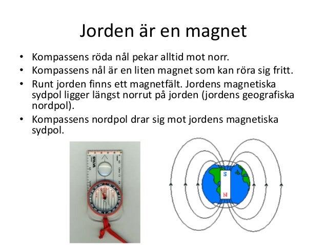 Jorden är en magnet • Kompassens röda nål pekar alltid mot norr. • Kompassens nål är en liten magnet som kan röra sig frit...