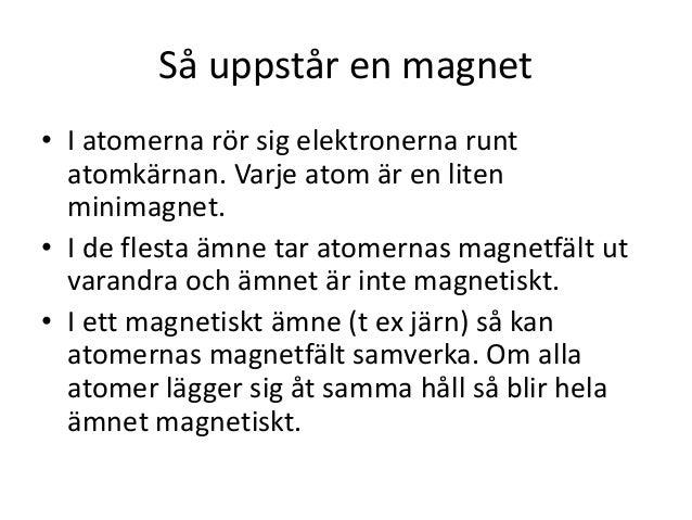 Så uppstår en magnet • I atomerna rör sig elektronerna runt atomkärnan. Varje atom är en liten minimagnet. • I de flesta ä...