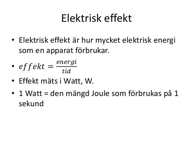 Elektrisk effekt • Elektrisk effekt är hur mycket elektrisk energi som en apparat förbrukar. • 𝑒𝑓𝑓𝑒𝑘𝑡 = 𝑒𝑛𝑒𝑟𝑔𝑖 𝑡𝑖𝑑 • Effek...